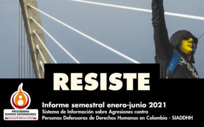 RESISTE – Informe semestral enero-junio 2021 Sistema de Información sobre Agresiones contra Personas Defensoras de Derechos Humanos en Colombia – SIADDHH